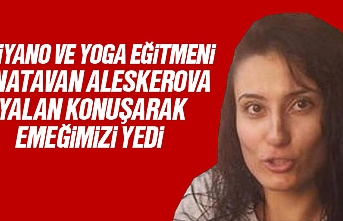 Piyano ve Yoga Eğitmeni Natavan Aleskerova, yalan konuşarak emeğimizi çaldı, paramızı ödemedi