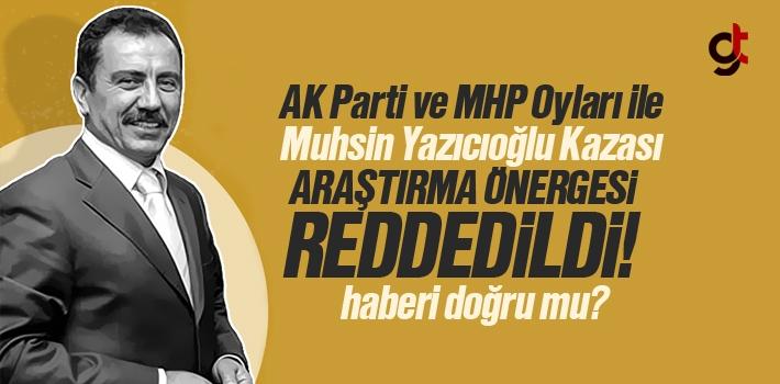 AK Parti ve MHP Oyları İle Muhsin Yazıcıoğlu Kazası Araştırma Önergesi Reddedildi Haberi Doğru Mu?