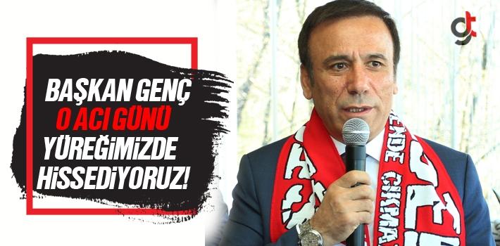Başkan Osman Genç, O Acı Günü Yüreğimizde Hissediyoruz!