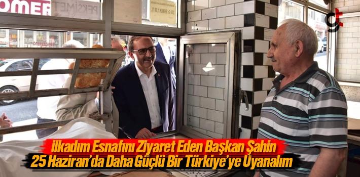 Başkan Şahin, 25 Haziran'da Daha Güçlü Bir Türkiye'ye...