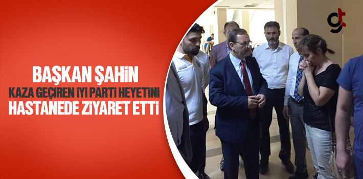 Başkan Şahin, Kaza Geçiren İYİ Parti Heyetini...