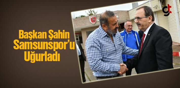 Başkan Şahin, Samsunspor'u Uğurladı