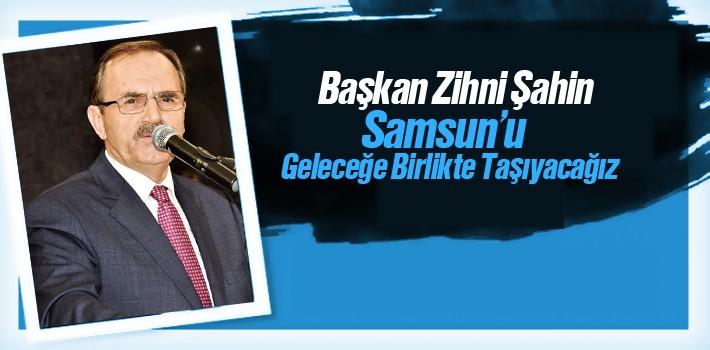 Başkan Şahin, Samsun'u Geleceğe Birlikte Taşıyacağız
