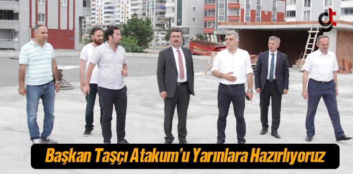 Başkan Taşçı, Atakum'u Yarınlara Hazırlıyoruz