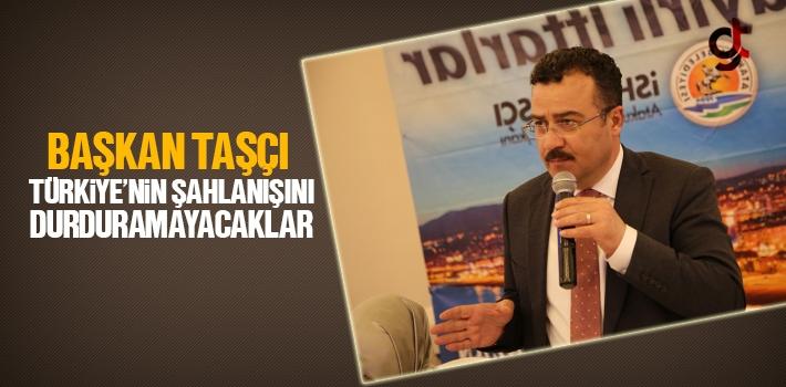 Başkan Taşçı, Türkiye'nin Şahlanışını Durduramayacaklar