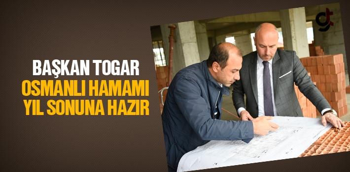 Başkan Togar, Osmanlı Hamamı Yıl Sonuna Hazır