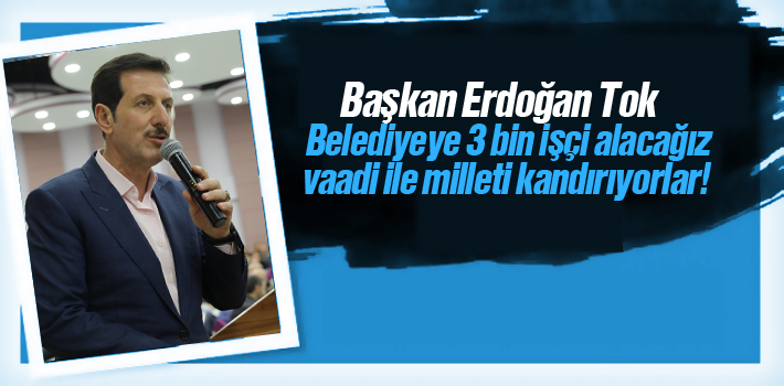 Başkan Tok,'Belediyeye 3 Bin İşçi Alacağız Vaadi...
