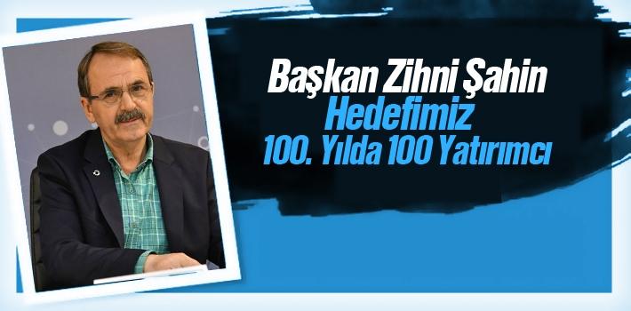 Başkan Zihni Şahin, Hedefimiz 100. Yılda 100 Yatırımcı