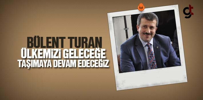 Bülent Turan, Ülkemizi Geleceğe Taşımaya Devam...