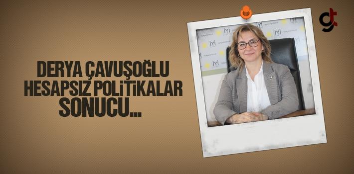 Derya Çavuşoğlu, Hesapsız Politikalar Sonucu..
