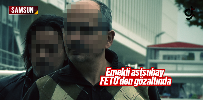 Elezığ'da Aranan Emekli Astsubay Samsun'da FETÖ'den...