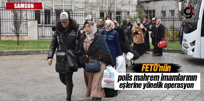 Samsun'da FETÖ'nün Polis Mahrem İmamlarının Eşlerine...