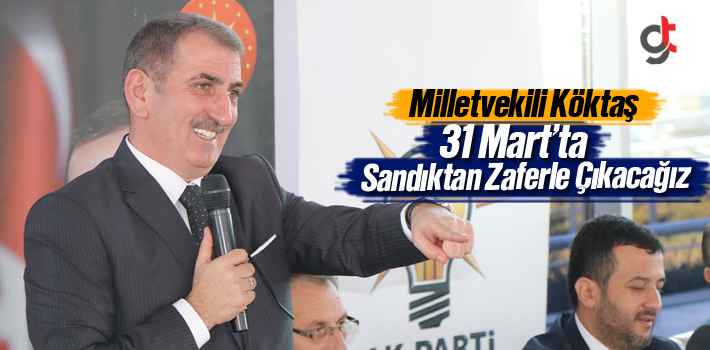 Milletvekili Köktaş, 31 Mart'ta Sandıktan Zaferle...