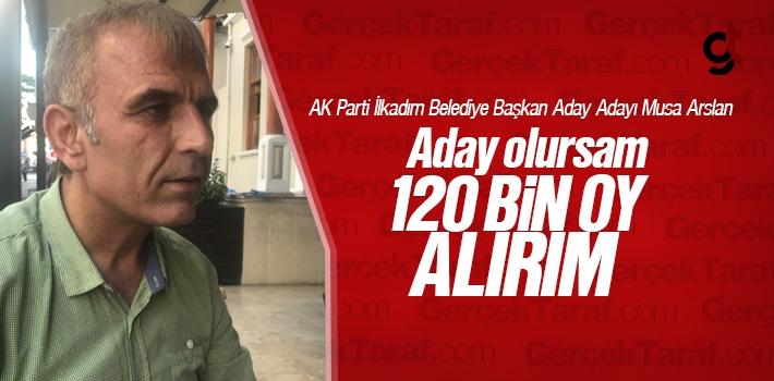 Musa Arslan; Aday Olursam 120 Bin Oy Alırım