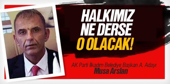 Musa Arslan; 'Halkımız Ne Derse O Olacak'
