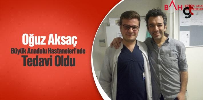 Oğuz Aksaç Büyük Anadolu Hastaneleri'nde Tedavi...