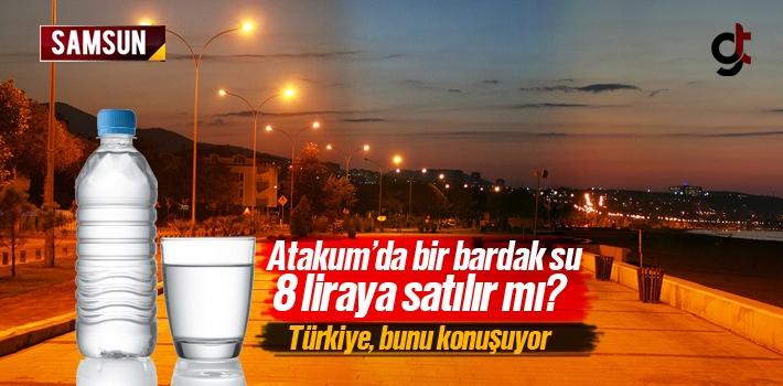 Samsun Atakum'da Bir Bardak Su 8 Lira'ya Satın Alınır...