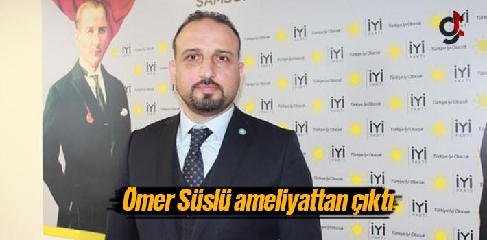 Samsun İyi Parti İl Başkanı Ömer Süslü Ameliyattan...