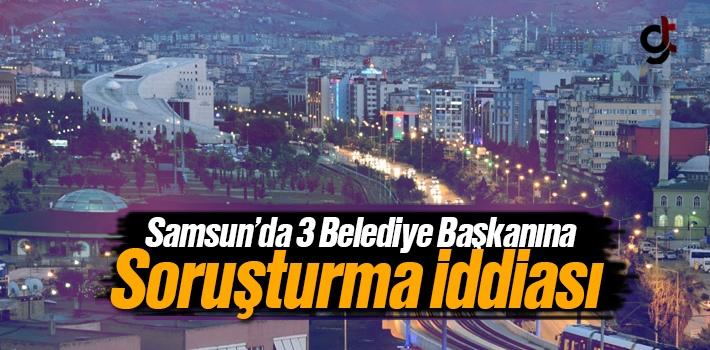 Samsun'da 3 Belediye Başkanına Soruşturma İddiası