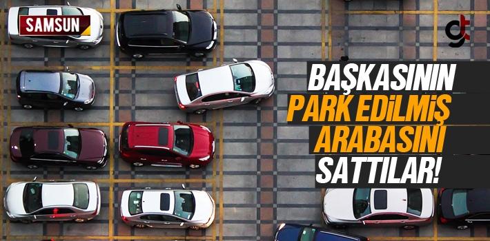 Samsun'da Başkasına Ait Park Edilmiş Arabayı Sattılar