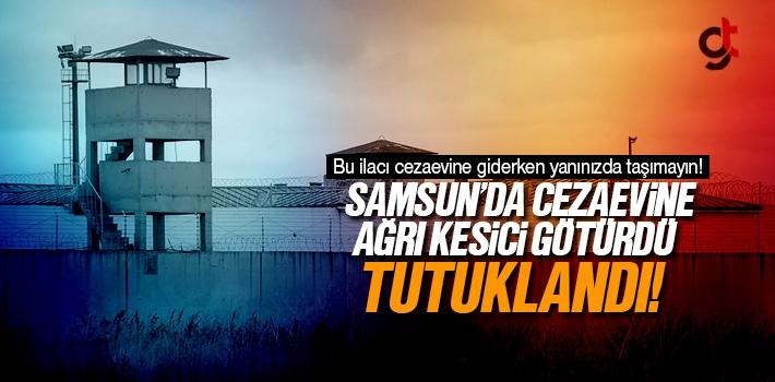 Samsun'da Cezaevine Ağrı Kesici İlaç Getirdi Tutuklandı