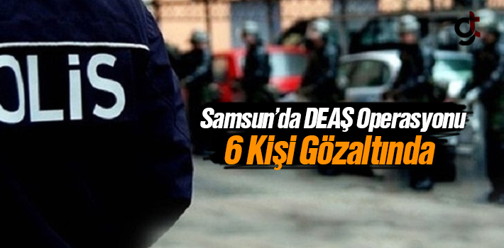 Samsun'da DEAŞ Operasyonu, 6 Kişi Gözaltına Alındı