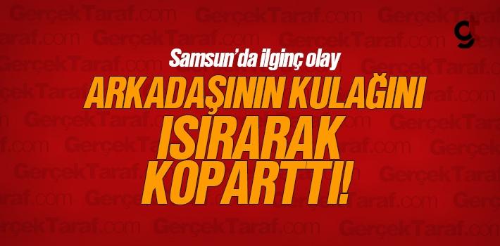 Samsun'da İlginç Olay, Arkadaşının Kulağını...