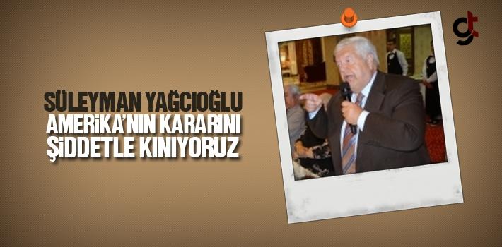 Süleyman Yağcıoğlu, Amerika'nın Kararını Şiddetle...