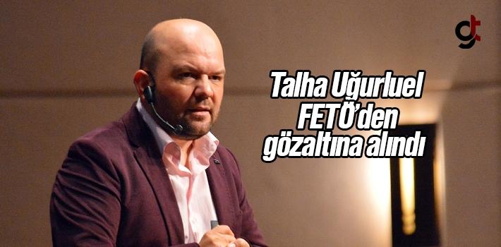 Talha Uğurluel FETÖ'den Gözaltına Alındı