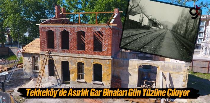 Tekkeköy'de Asırlık Gar Binaları Gün Yüzüne...