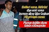 'Sivilleri vurun' diye emir veren kurmay albay Uğur Coşkun'a 110 yıl hapis