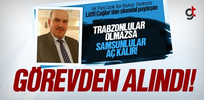 Trabzonlular Olmazsa Samsunlular Aç Kalır Diyen Lütfi Çağlar Görevden Alındı
